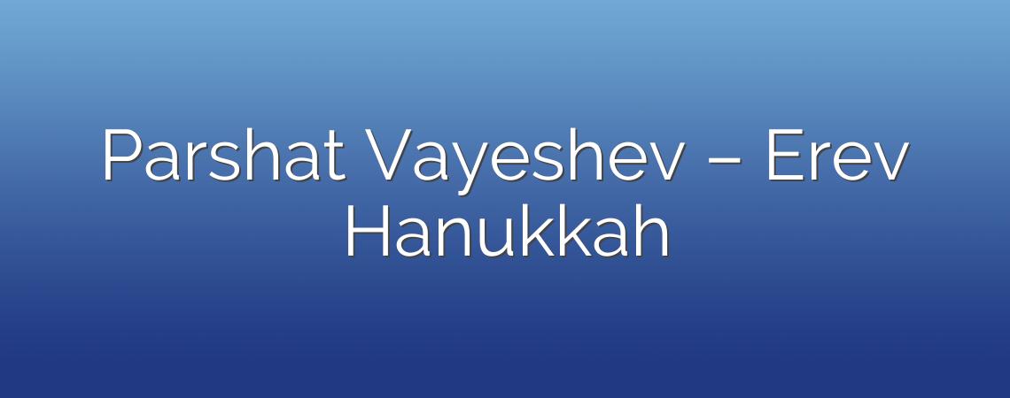 Parshat Vayeshev – Erev Hanukkah