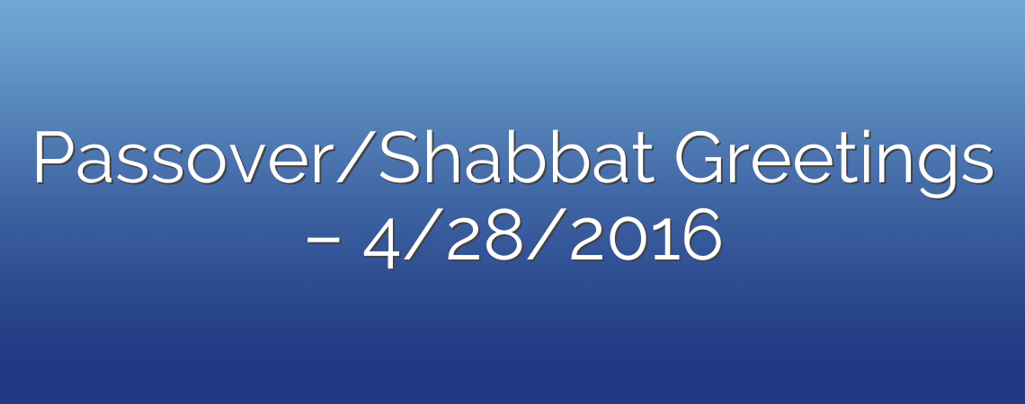 Passover/Shabbat Greetings – 4/28/2016