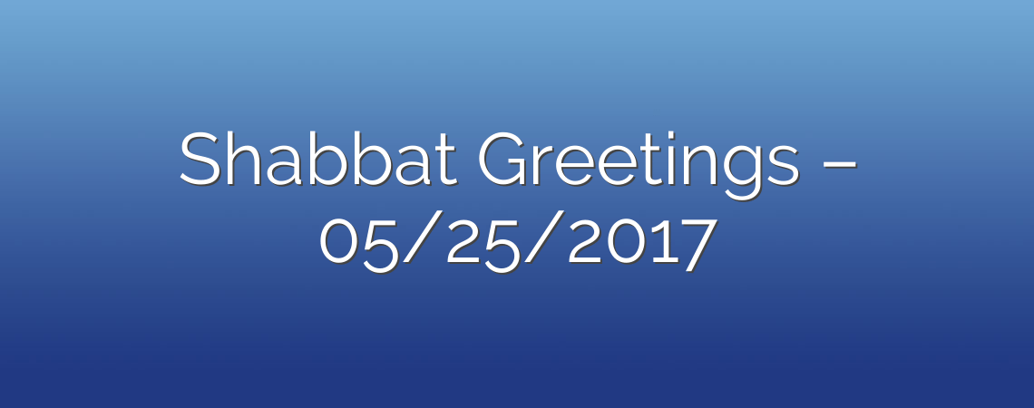 Shabbat Greetings – 05/25/2017