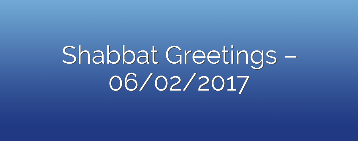 Shabbat Greetings – 06/02/2017