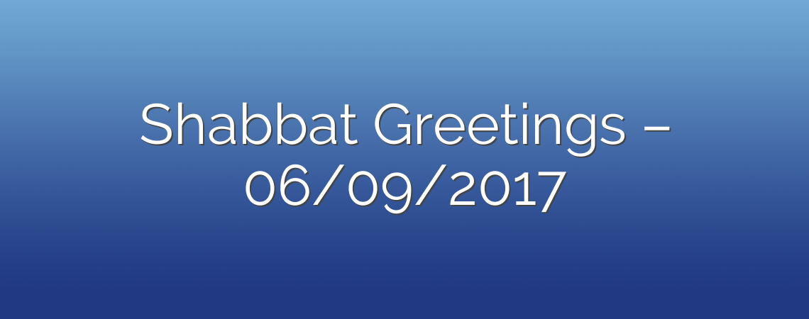 Shabbat Greetings – 06/09/2017