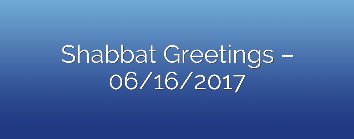 Shabbat Greetings – 06/16/2017