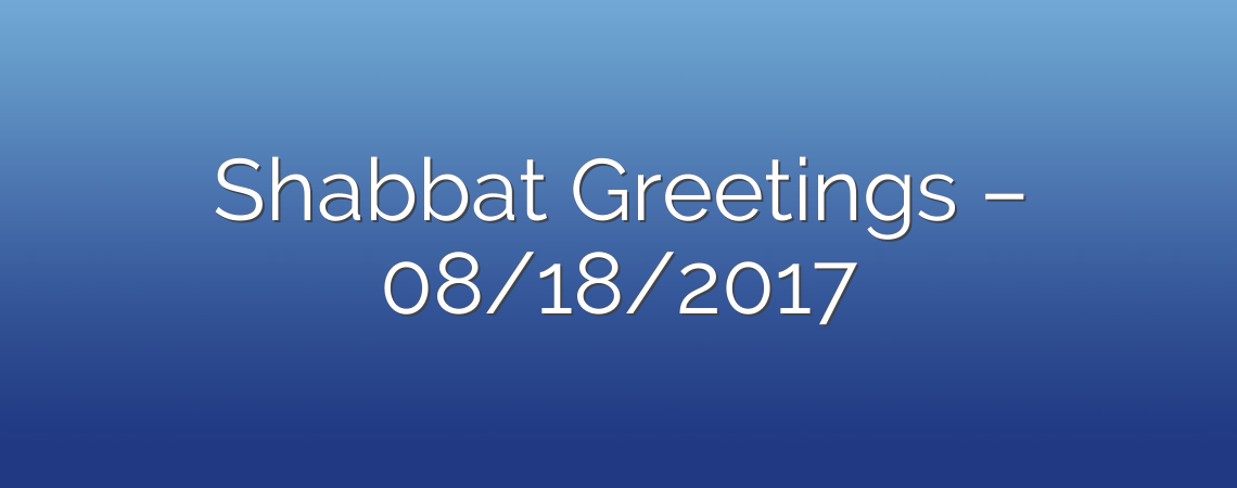 Shabbat Greetings – 08/18/2017