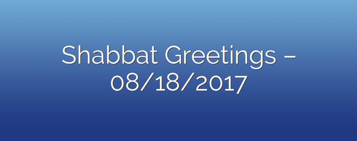 Shabbat Greetings – 08/18/2017