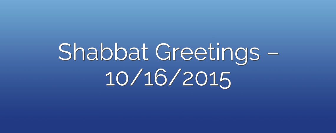 Shabbat Greetings – 10/16/2015