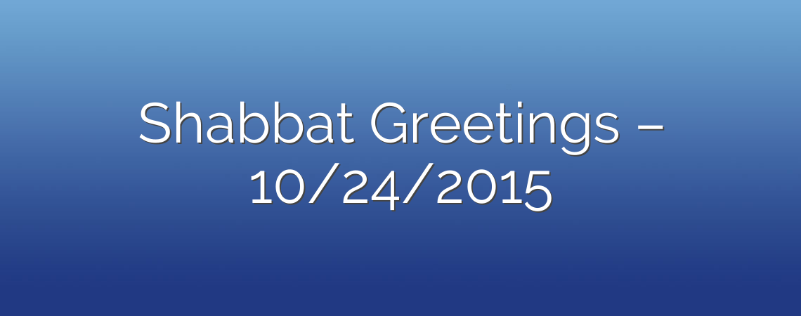 Shabbat Greetings – 10/24/2015