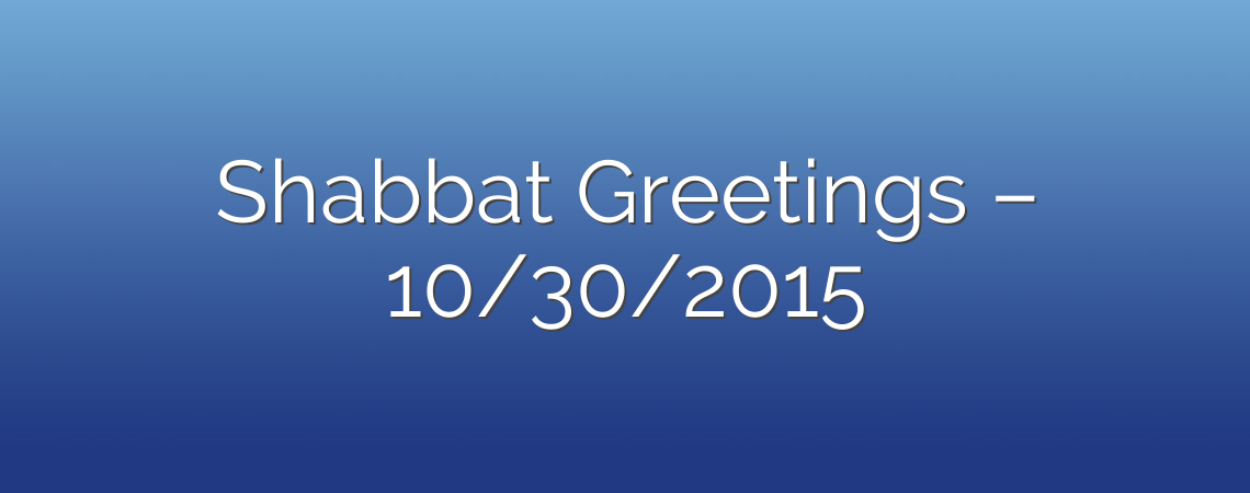 Shabbat Greetings – 10/30/2015