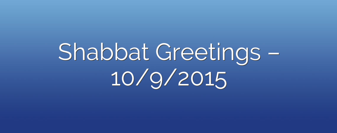 Shabbat Greetings – 10/9/2015