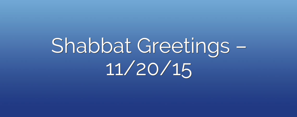 Shabbat Greetings – 11/20/15