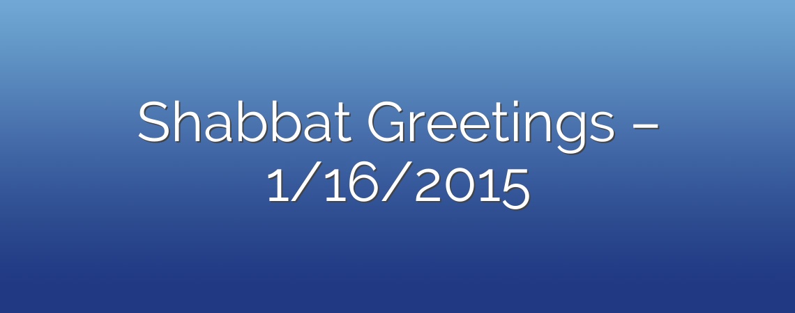 Shabbat Greetings – 1/16/2015