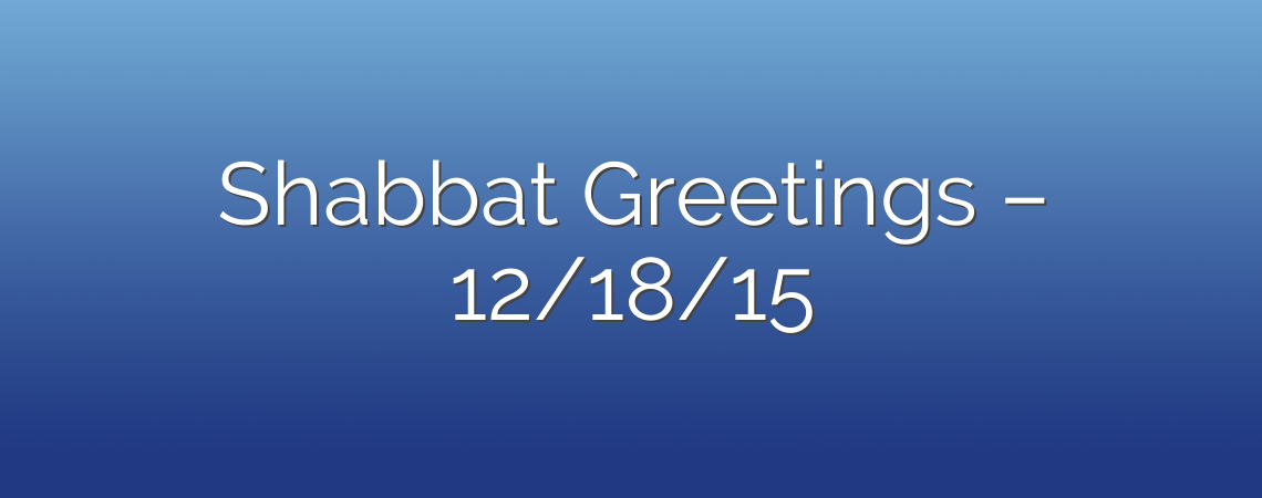 Shabbat Greetings – 12/18/15