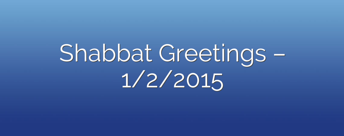 Shabbat Greetings – 1/2/2015