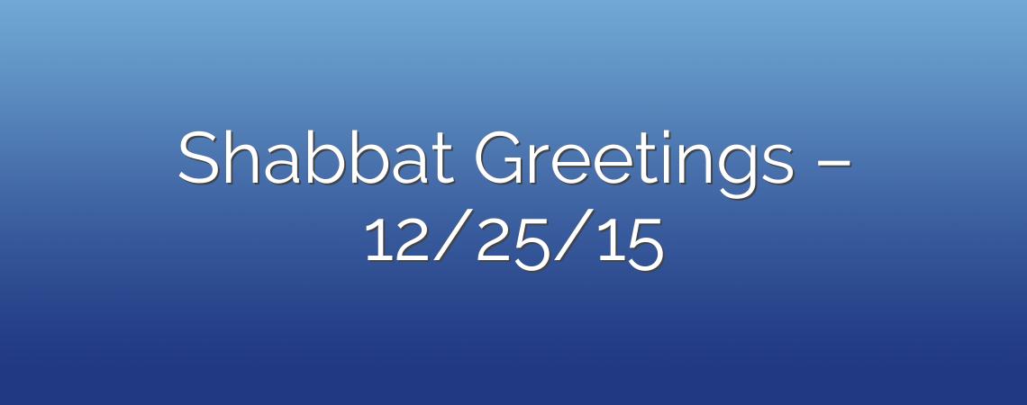 Shabbat Greetings – 12/25/15