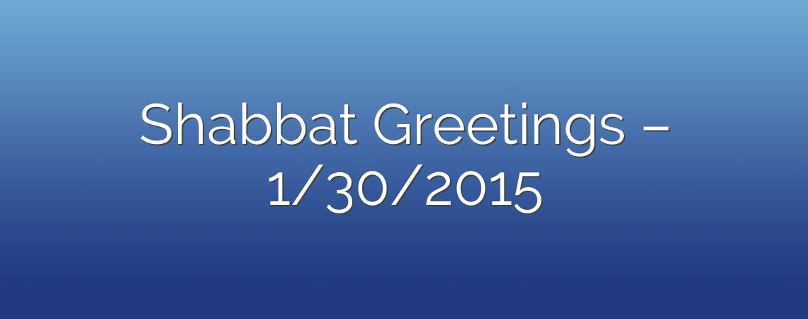 Shabbat Greetings – 1/30/2015