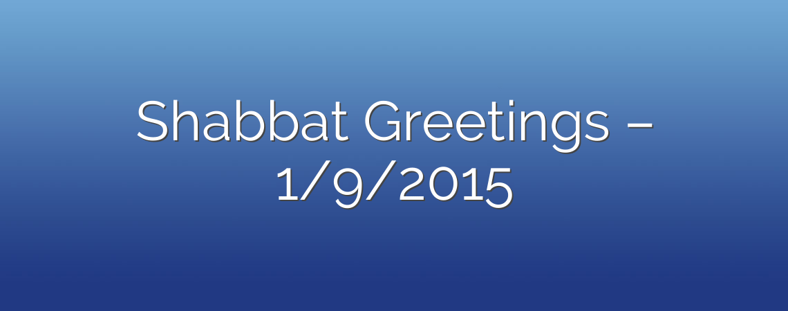 Shabbat Greetings – 1/9/2015