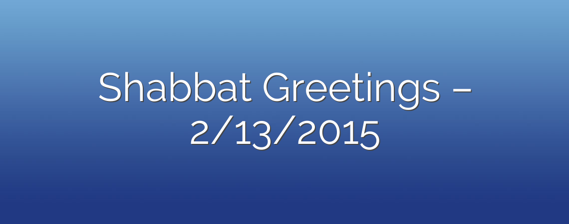 Shabbat Greetings – 2/13/2015