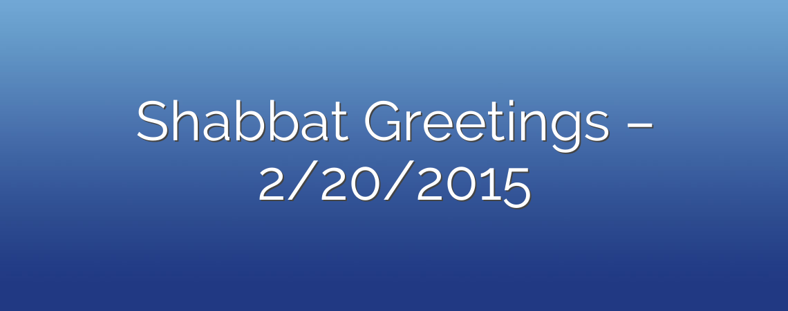 Shabbat Greetings – 2/20/2015