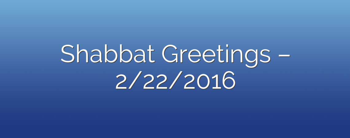 Shabbat Greetings – 2/22/2016