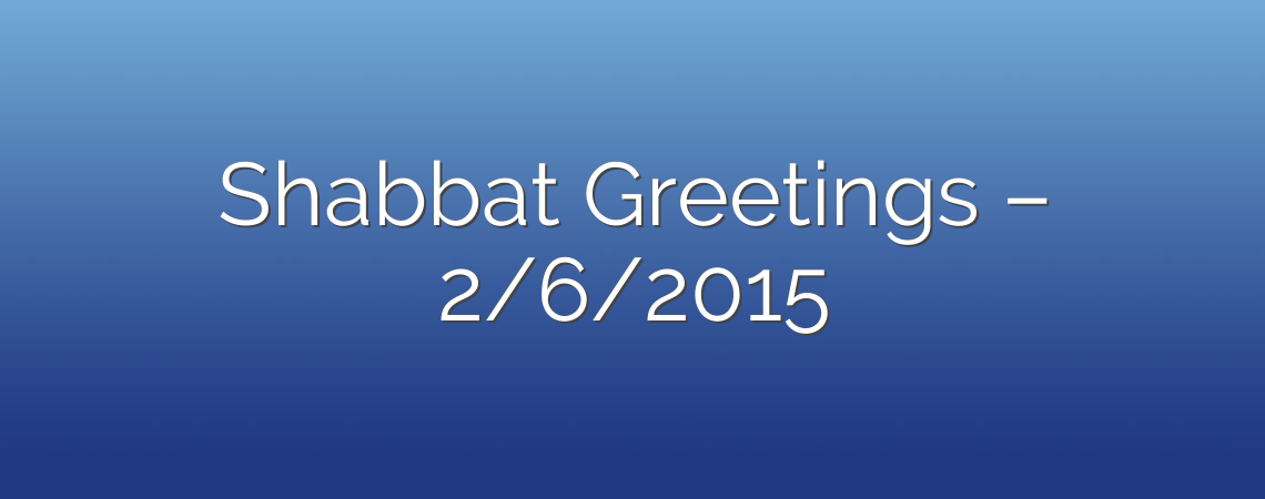 Shabbat Greetings – 2/6/2015
