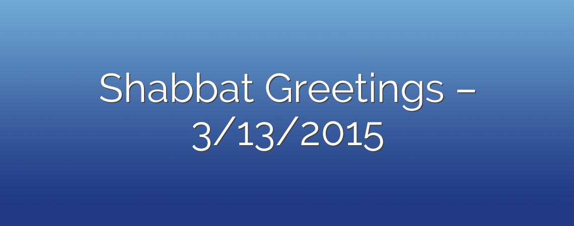 Shabbat Greetings – 3/13/2015