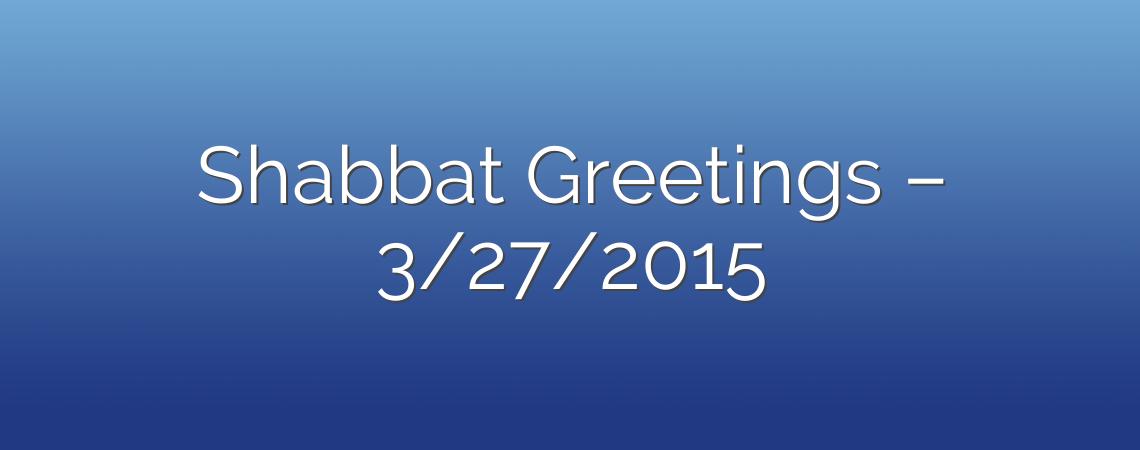 Shabbat Greetings – 3/27/2015