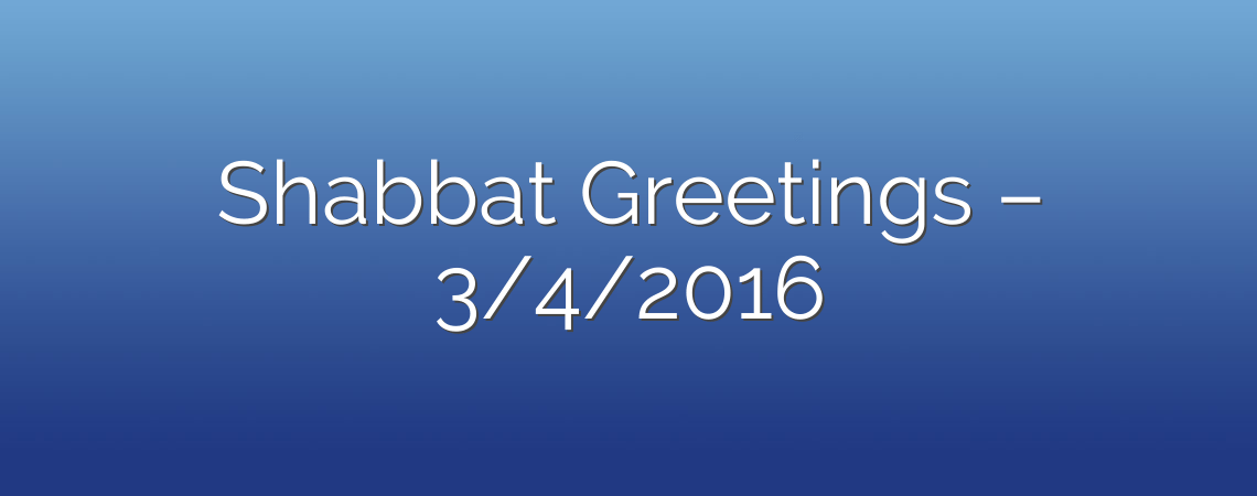 Shabbat Greetings – 3/4/2016