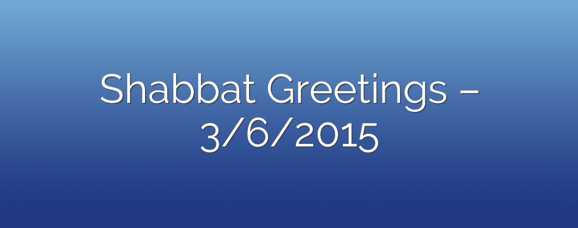 Shabbat Greetings – 3/6/2015