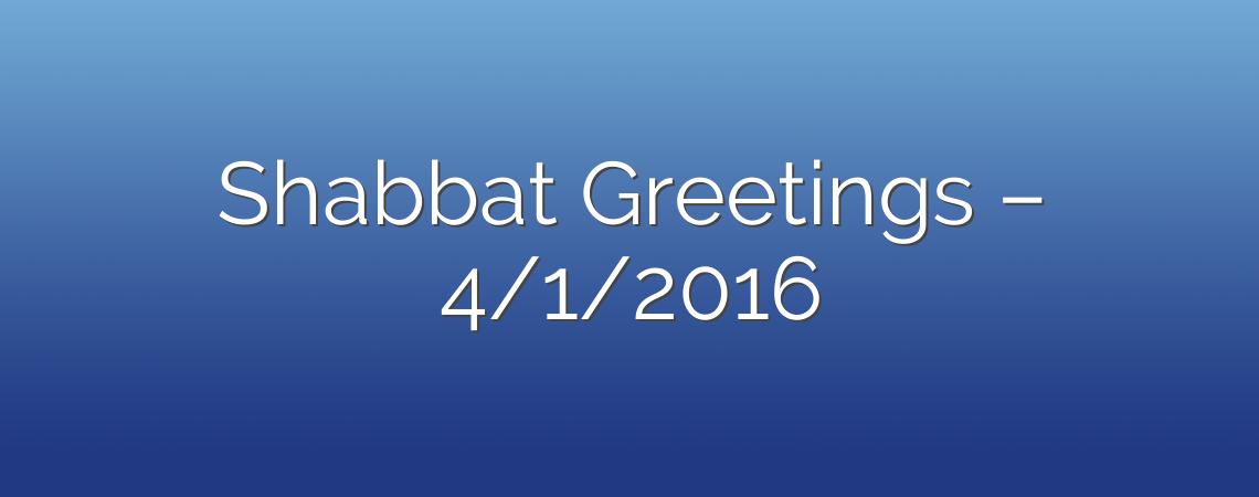 Shabbat Greetings – 4/1/2016