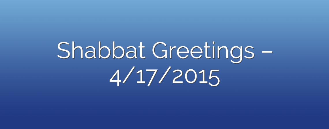 Shabbat Greetings – 4/17/2015