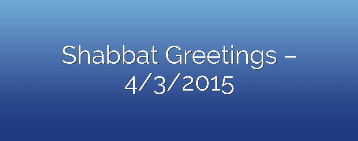 Shabbat Greetings – 4/3/2015
