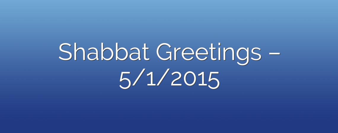 Shabbat Greetings – 5/1/2015