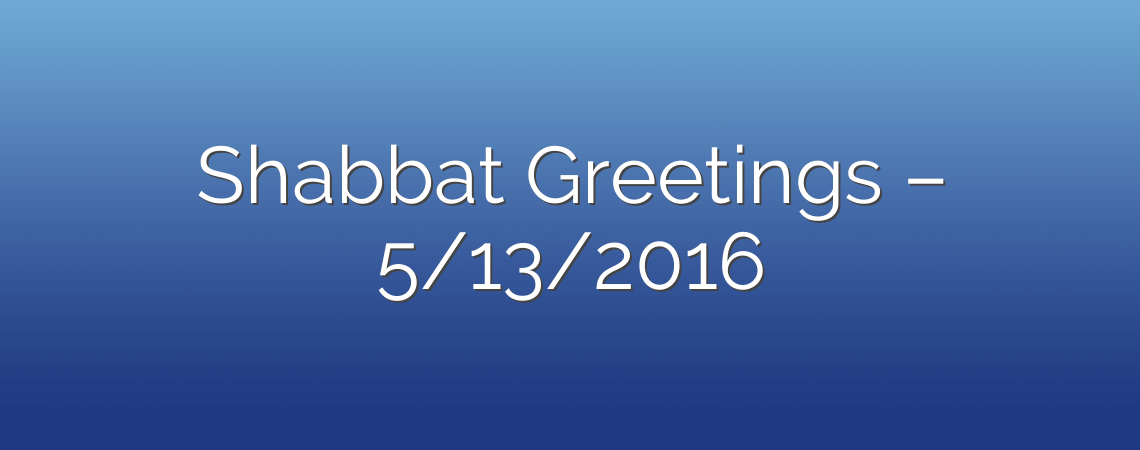 Shabbat Greetings – 5/13/2016