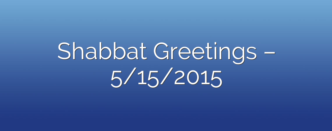 Shabbat Greetings – 5/15/2015
