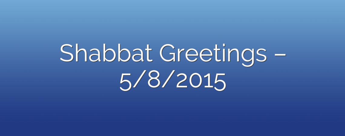 Shabbat Greetings – 5/8/2015
