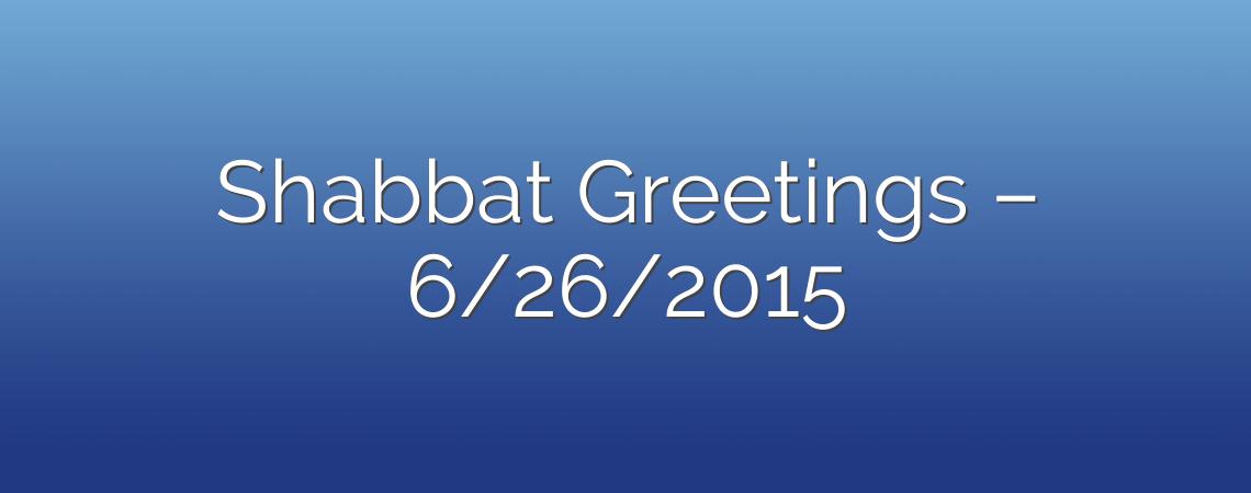 Shabbat Greetings – 6/26/2015