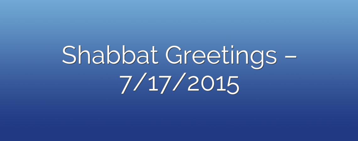 Shabbat Greetings – 7/17/2015