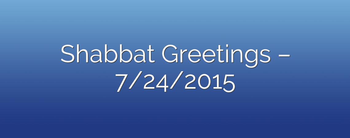 Shabbat Greetings – 7/24/2015