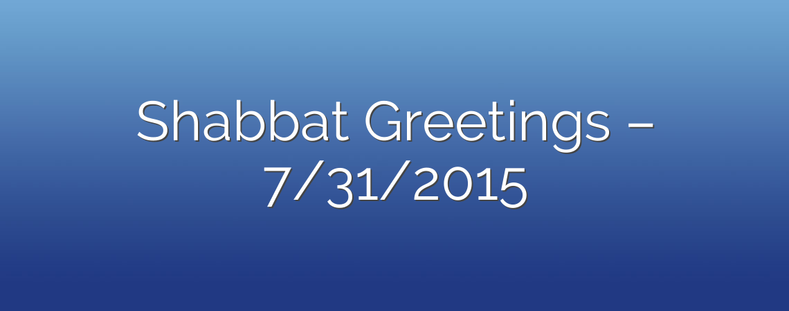 Shabbat Greetings – 7/31/2015