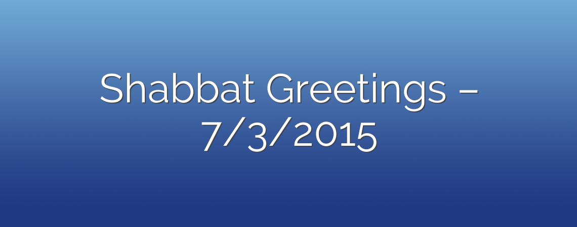 Shabbat Greetings – 7/3/2015