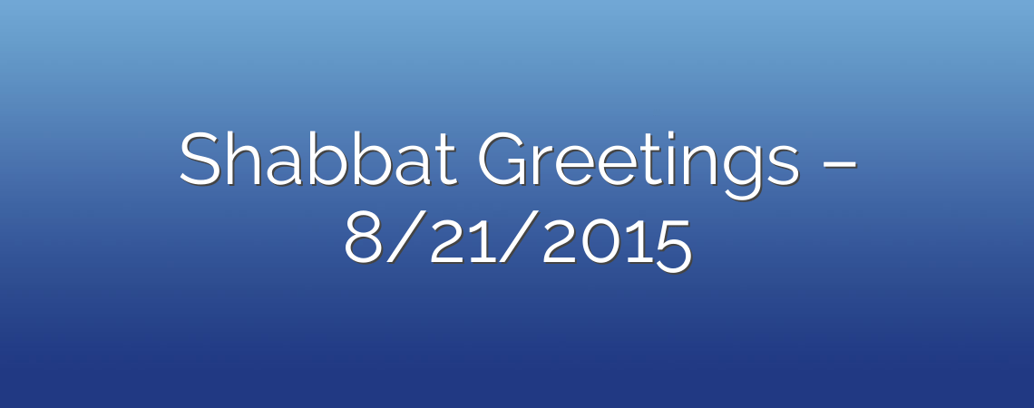 Shabbat Greetings – 8/21/2015