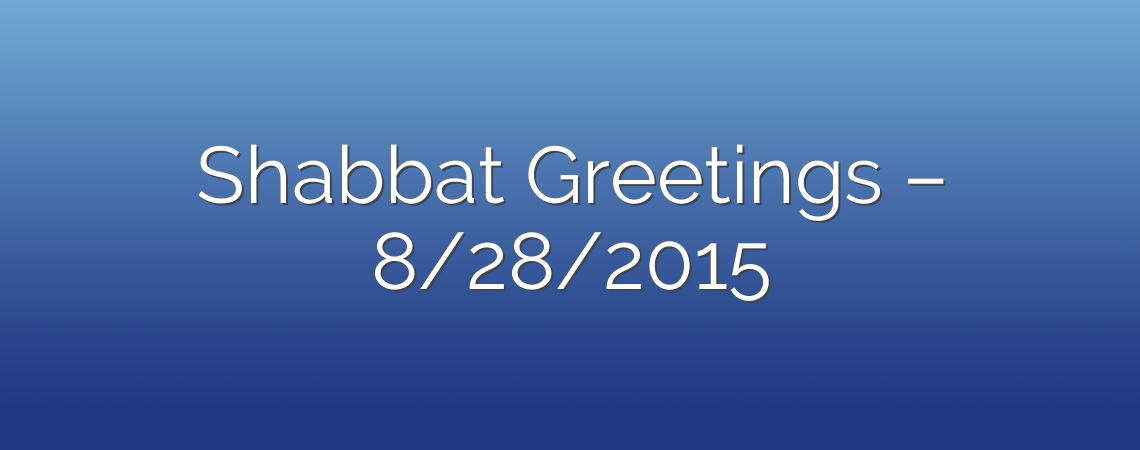 Shabbat Greetings – 8/28/2015