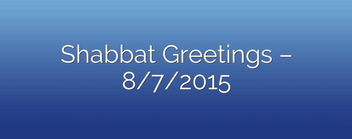 Shabbat Greetings – 8/7/2015