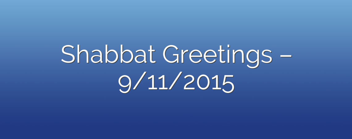 Shabbat Greetings – 9/11/2015