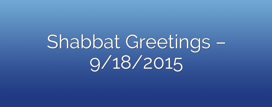 Shabbat Greetings – 9/18/2015