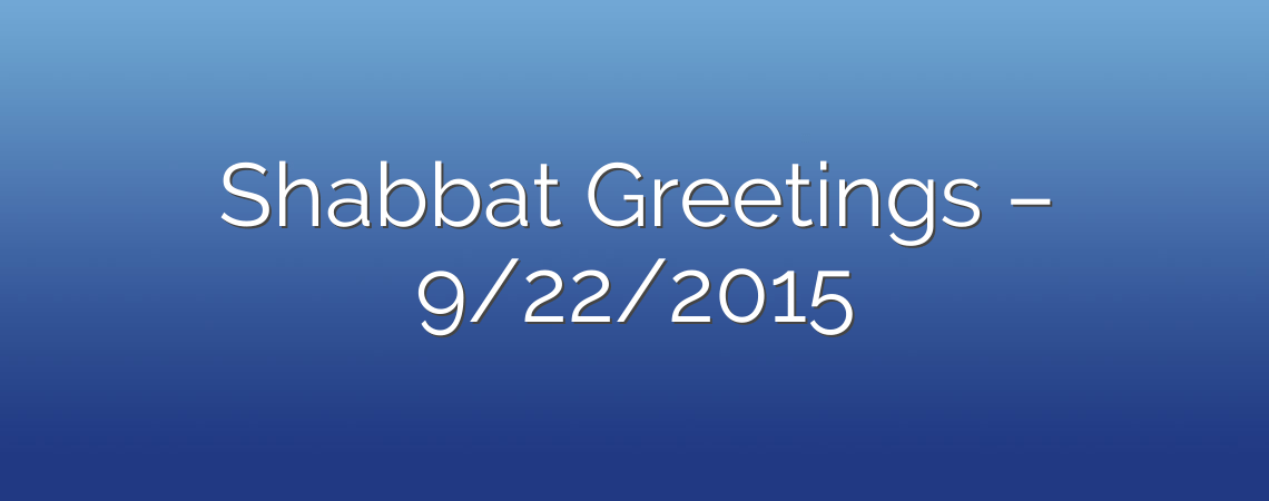 Shabbat Greetings – 9/22/2015