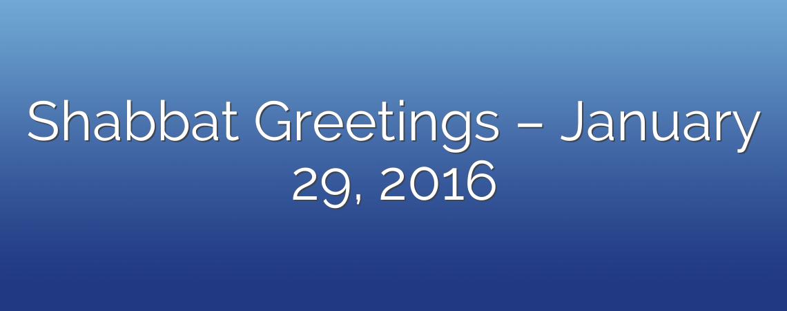 Shabbat Greetings – January 29, 2016