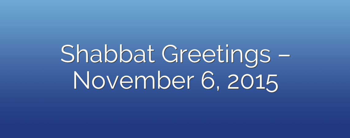Shabbat Greetings – November 6, 2015