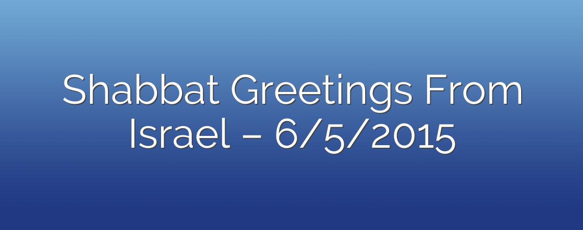 Shabbat Greetings From Israel – 6/5/2015