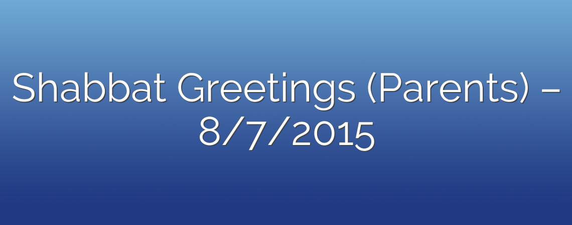 Shabbat Greetings (Parents) – 8/7/2015