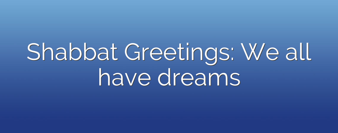 Shabbat Greetings: We all have dreams